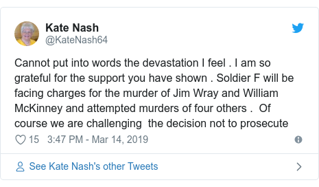 Twitter post by @KateNash64: Cannot put into words the devastation I feel . I am so grateful for the support you have shown . Soldier F will be facing charges for the murder of Jim Wray and William McKinney and attempted murders of four others .  Of course we are challenging  the decision not to prosecute