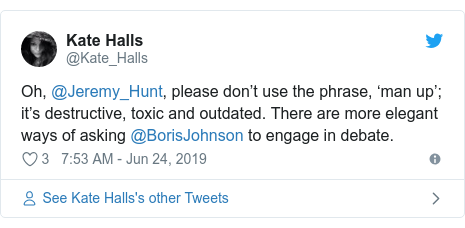 Twitter post by @Kate_Halls: Oh, @Jeremy_Hunt, please don't use the phrase, 'man up'; it's destructive, toxic and outdated. There are more elegant ways of asking @BorisJohnson to engage in debate.