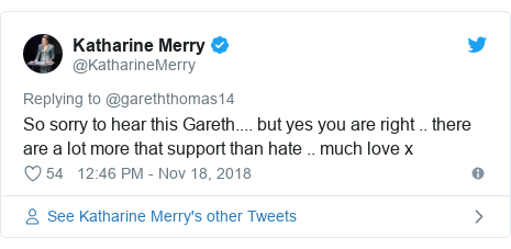 Twitter post by @KatharineMerry: So sorry to hear this Gareth.... but yes you are right .. there are a lot more that support than hate .. much love x
