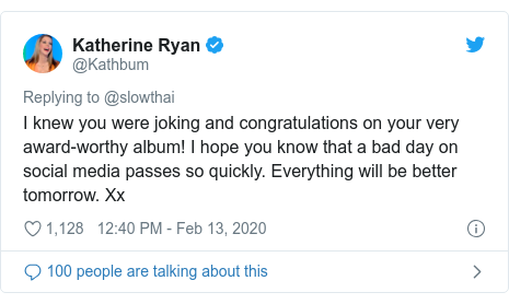 Twitter post by @Kathbum: I knew you were joking and congratulations on your very award-worthy album! I hope you know that a bad day on social media passes so quickly. Everything will be better tomorrow. Xx