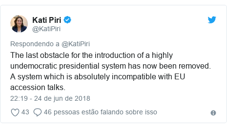 Twitter post de @KatiPiri: The last obstacle for the introduction of a highly undemocratic presidential system has now been removed. A system which is absolutely incompatible with EU accession talks.