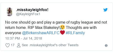 Twitter post by @KayleighFox1: No one should go and play a game of rugby league and not return home. RIP Max Blakeley!😥 Thoughts are with everyone @BirkenshawARLFC❤️ #RLFamily