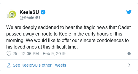 Twitter post by @KeeleSU: We are deeply saddened to hear the tragic news that Cadet passed away en route to Keele in the early hours of this morning. We would like to offer our sincere condolences to his loved ones at this difficult time.