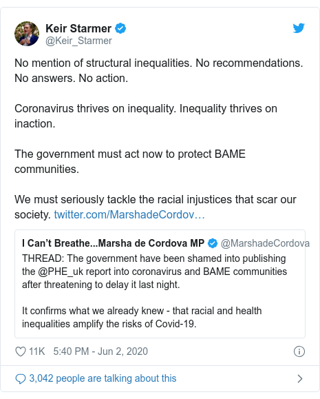 Twitter post by @Keir_Starmer: No mention of structural inequalities. No recommendations. No answers. No action.Coronavirus thrives on inequality. Inequality thrives on inaction.The government must act now to protect BAME communities.We must seriously tackle the racial injustices that scar our society.