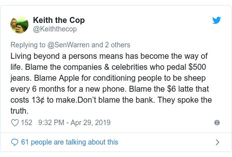 Twitter post by @Keiththecop: Living beyond a persons means has become the way of life. Blame the companies & celebrities who pedal $500 jeans. Blame Apple for conditioning people to be sheep every 6 months for a new phone. Blame the $6 latte that costs 13¢ to make.Don't blame the bank. They spoke the truth.