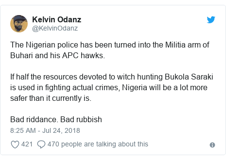 Twitter post by @KelvinOdanz: The Nigerian police has been turned into the Militia arm of Buhari and his APC hawks. If half the resources devoted to witch hunting Bukola Saraki is used in fighting actual crimes, Nigeria will be a lot more safer than it currently is.Bad riddance. Bad rubbish