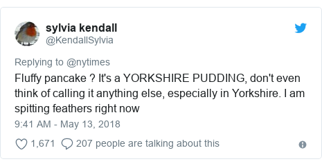 Twitter post by @KendallSylvia: Fluffy pancake ? It's a YORKSHIRE PUDDING, don't even think of calling it anything else, especially in Yorkshire. I am spitting feathers right now