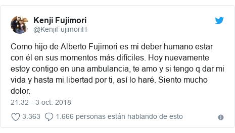 Publicación de Twitter por @KenjiFujimoriH: Como hijo de Alberto Fujimori es mi deber humano estar con él en sus momentos más difíciles. Hoy nuevamente estoy contigo en una ambulancia, te amo y si tengo q dar mi vida y hasta mi libertad por ti, así lo haré. Siento mucho dolor.