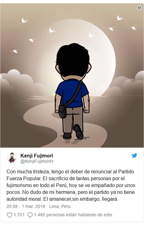 Publicación de Twitter por @KenjiFujimoriH: Con mucha tristeza, tengo el deber de renunciar al Partido Fuerza Popular. El sacrificio de tantas personas por el fujimorismo en todo el Perú, hoy se ve empañado por unos pocos. No dudo de mi hermana, pero el partido ya no tiene autoridad moral. El amanecer,sin embargo, llegará.