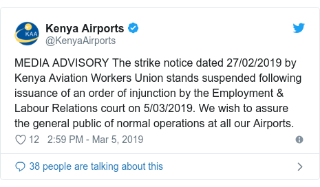 Ujumbe wa Twitter wa @KenyaAirports: MEDIA ADVISORY The strike notice dated 27/02/2019 by Kenya Aviation Workers Union stands suspended following issuance of an order of injunction by the Employment & Labour Relations court on 5/03/2019. We wish to assure the general public of normal operations at all our Airports.