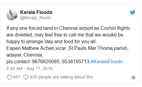 Twitter post by @Kerala_floods: If any one forced land in Chennai airport as Cochin flights are diverted, may feel free to call me that we woukd be happy to arrange stay and food for you all.Eapen Mathew Achen,vicar ,St.Pauls Mar Thoma parish, adayar, Chennai,pls contact  9676620085, 9538195713.#KeralaFloods