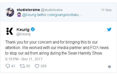 Twitter post by @Keurig: Thank you for your concern and for bringing this to our attention. We worked with our media partner and FOX news to stop our ad from airing during the Sean Hannity Show.