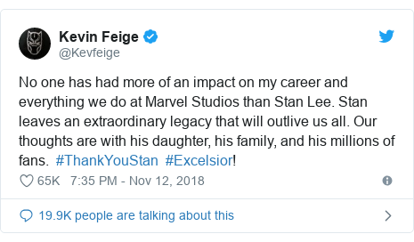 Twitter post by @Kevfeige: No one has had more of an impact on my career and everything we do at Marvel Studios than Stan Lee. Stan leaves an extraordinary legacy that will outlive us all. Our thoughts are with his daughter, his family, and his millions of fans.  #ThankYouStan  #Excelsior!