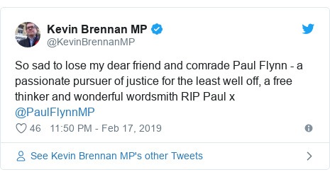 Twitter post by @KevinBrennanMP: So sad to lose my dear friend and comrade Paul Flynn - a passionate pursuer of justice for the least well off, a free thinker and wonderful wordsmith RIP Paul x @PaulFlynnMP