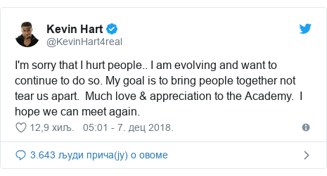 Twitter post by @KevinHart4real: I'm sorry that I hurt people.. I am evolving and want to continue to do so. My goal is to bring people together not tear us apart.  Much love & appreciation to the Academy.  I hope we can meet again.