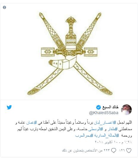 تويتر رسالة بعث بها @Khaled5Saba: اللهم اجعل #اعصار_لبان برداً وسلاماً وغيثاً مغيثاً على أهلنا في #عمان عامة و محافظتي #ظفار و #الوسطى خاصة، وعلى اليمن الشقيق اجعله يارب غيثاً لهم ورحمة  #الحالة_المدارية #بحرالعرب