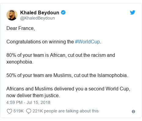 Twitter ubutumwa bwa @KhaledBeydoun: Dear France, Congratulations on winning the #WorldCup. 80% of your team is African, cut out the racism and xenophobia.  50% of your team are Muslims, cut out the Islamophobia.  Africans and Muslims delivered you a second World Cup, now deliver them justice.