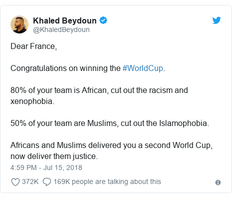 Twitter post by @KhaledBeydoun: Dear France, Congratulations on winning the #WorldCup. 80% of your team is African, cut out the racism and xenophobia.  50% of your team are Muslims, cut out the Islamophobia.  Africans and Muslims delivered you a second World Cup, now deliver them justice.