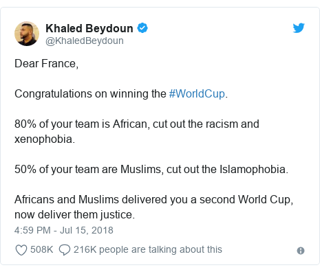 Ujumbe wa Twitter wa @KhaledBeydoun: Dear France, Congratulations on winning the #WorldCup. 80% of your team is African, cut out the racism and xenophobia.  50% of your team are Muslims, cut out the Islamophobia.  Africans and Muslims delivered you a second World Cup, now deliver them justice.