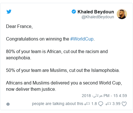 ٹوئٹر پوسٹس @KhaledBeydoun کے حساب سے: Dear France, Congratulations on winning the #WorldCup. 80% of your team is African, cut out the racism and xenophobia.  50% of your team are Muslims, cut out the Islamophobia.  Africans and Muslims delivered you a second World Cup, now deliver them justice.