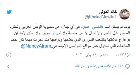 تويتر رسالة بعث بها @KhaledMawlla1: يومًا لم يدخل إسم #نانسي_عجرم في أي جدل، هي محبوبة الوطن العربي وتحترم الصغير قبل الكبير ولا تسأل لا عن جنسية ولا لون أو عرق. ولا يمكن لأحد أن يزعزع علاقتها بالشعب السوري الذي يعشقها ويرافقها منذ سنوات مهما كان حجم الشائعات التي تتداول عبر مواقع التواصل الإجتماعي.@NancyAjram