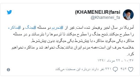 پست توییتر از @Khamenei_fa: آمریکا در سال اخیر وقیحتر شده است.غیر از #تحریم دو مسئله #جنگ و #مذاکره را مطرح میکنند.شبح جنگ را مطرح میکنند تا ترسوها را بترسانند و در مسئله مذاکره یکی میگوید مذاکره با پیششرط یکی میگوید بدون پیششرط.خلاصه حرف این است؛همه مردم ایران بدانند جنگ نخواهد شد و مذاکره نخواهیم کرد.