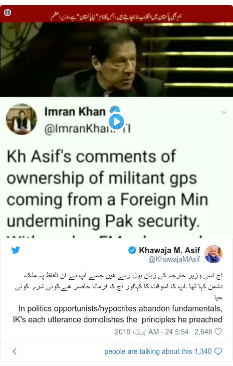 ٹوئٹر پوسٹس @KhawajaMAsif کے حساب سے: آج اسی وزیر خارجہ کی زبان بول رہے ھیں جسے آپ نے ان الفاظ پہ ملک دشمن کہا تھا ۔آپ کا اسوقت کا کہااور آج کا فرمانا حاضر ھے۔کوئی شرم  کوئی حیا In politics opportunists/hypocrites abandon fundamentals, IK's each utterance domolishes the  principles he preached