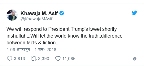 ट्विटर पोस्ट @KhawajaMAsif: We will respond to President Trump's tweet shortly inshallah...Will let the world know the truth..difference between facts & fiction..