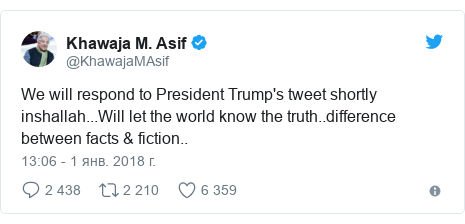 Twitter пост, автор: @KhawajaMAsif: We will respond to President Trump's tweet shortly inshallah...Will let the world know the truth..difference between facts & fiction..