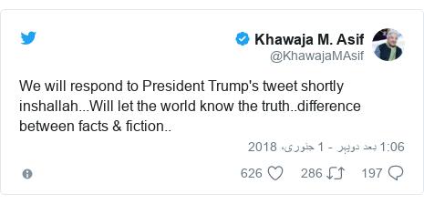 ٹوئٹر پوسٹس @KhawajaMAsif کے حساب سے: We will respond to President Trump's tweet shortly inshallah...Will let the world know the truth..difference between facts & fiction..