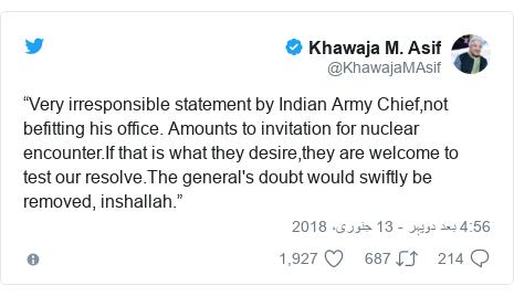 """ٹوئٹر پوسٹس @KhawajaMAsif کے حساب سے: """"Very irresponsible statement by Indian Army Chief,not befitting his office. Amounts to invitation for nuclear encounter.If that is what they desire,they are welcome to test our resolve.The general's doubt would swiftly be removed, inshallah."""""""