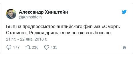 Twitter пост, автор: @Khinshtein: Был на предпросмотре английского фильма «Смерть Сталина». Редкая дрянь, если не сказать больше.