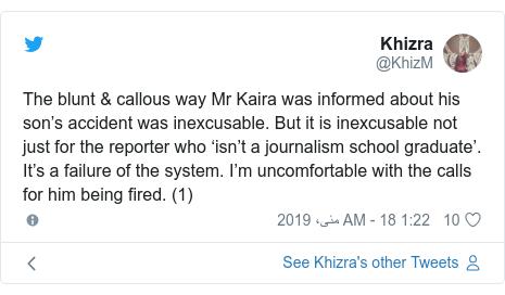 ٹوئٹر پوسٹس @KhizM کے حساب سے: The blunt & callous way Mr Kaira was informed about his son's accident was inexcusable. But it is inexcusable not just for the reporter who 'isn't a journalism school graduate'. It's a failure of the system. I'm uncomfortable with the calls for him being fired. (1)