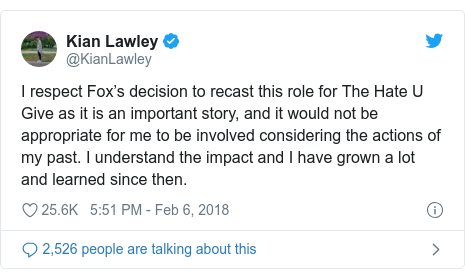 Twitter post by @KianLawley: I respect Fox's decision to recast this role for The Hate U Give as it is an important story, and it would not be appropriate for me to be involved considering the actions of my past. I understand the impact and I have grown a lot and learned since then.
