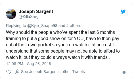Twitter post by @KillaSarg: Why should the people who've spent the last 6 months training to put a good show on for YOU, have to then pay out of their own pocket so you can watch it at no cost. I understand that some people may not be able to afford to watch it, but they could always watch it with friends..