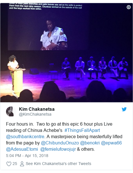 Twitter post by @KimChakanetsa: Four hours in.  Two to go at this epic 6 hour plus Live reading of Chinua Achebe's  #ThingsFallApart @southbankcentre. A masterpiece being masterfully lifted from the page by @ChibunduOnuzo @benokri @epwa66 @AdesuaEtomi  @femielufowojujr & others.
