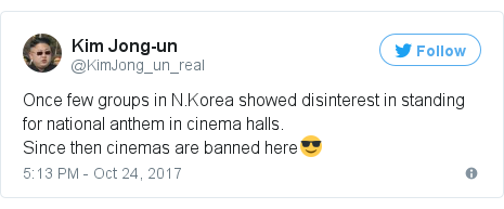 Twitter post by @KimJong_un_real: Once few groups in N.Korea showed disinterest in standing for national anthem in cinema halls.Since then cinemas are banned here😎