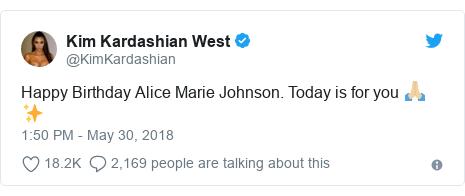 Ujumbe wa Twitter wa @KimKardashian: Happy Birthday Alice Marie Johnson. Today is for you 🙏🏼✨