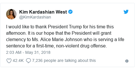 Twitter post by @KimKardashian: I would like to thank President Trump for his time this afternoon. It is our hope that the President will grant clemency to Ms. Alice Marie Johnson who is serving a life sentence for a first-time, non-violent drug offense.