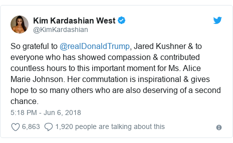 Twitter post by @KimKardashian: So grateful to @realDonaldTrump, Jared Kushner & to everyone who has showed compassion & contributed countless hours to this important moment for Ms. Alice Marie Johnson. Her commutation is inspirational & gives hope to so many others who are also deserving of a second chance.