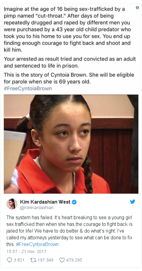 Publicación de Twitter por @KimKardashian: The system has failed. It's heart breaking to see a young girl sex trafficked then when she has the courage to fight back is jailed for life! We have to do better & do what's right. I've called my attorneys yesterday to see what can be done to fix this. #FreeCyntoiaBrown