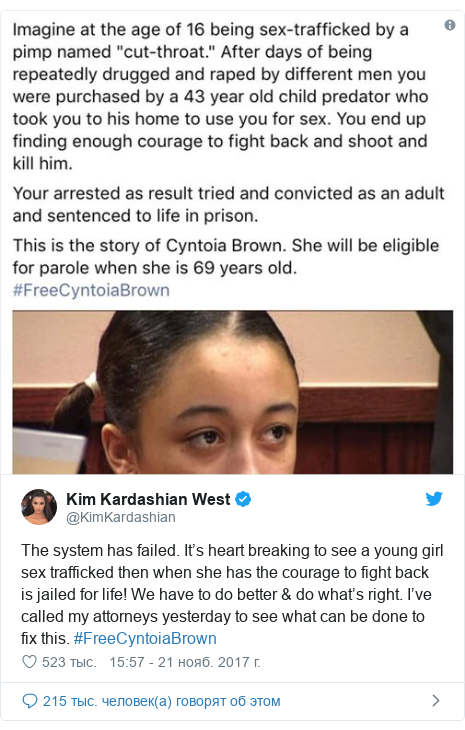 Twitter пост, автор: @KimKardashian: The system has failed. It's heart breaking to see a young girl sex trafficked then when she has the courage to fight back is jailed for life! We have to do better & do what's right. I've called my attorneys yesterday to see what can be done to fix this. #FreeCyntoiaBrown