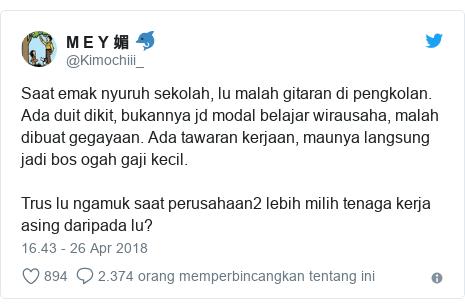 Twitter pesan oleh @Kimochiii_: Saat emak nyuruh sekolah, lu malah gitaran di pengkolan. Ada duit dikit, bukannya jd modal belajar wirausaha, malah dibuat gegayaan. Ada tawaran kerjaan, maunya langsung jadi bos ogah gaji kecil. Trus lu ngamuk saat perusahaan2 lebih milih tenaga kerja asing daripada lu?
