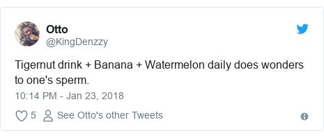 Twitter post by @KingDenzzy: Tigernut drink + Banana + Watermelon daily does wonders to one's sperm.