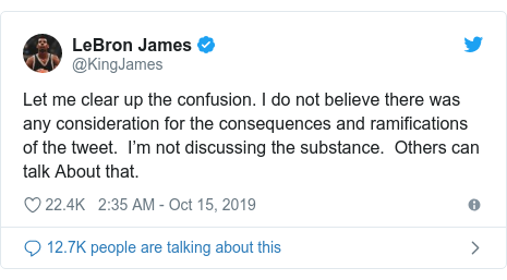 Twitter post by @KingJames: Let me clear up the confusion. I do not believe there was any consideration for the consequences and ramifications of the tweet.  I'm not discussing the substance.  Others can talk About that.