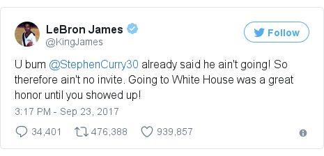 Twitter post by @KingJames: U bum @StephenCurry30 already said he ain't going! So therefore ain't no invite. Going to White House was a great honor until you showed up!