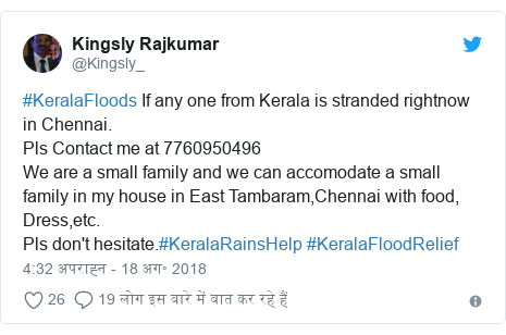 ट्विटर पोस्ट @Kingsly_: #KeralaFloods If any one from Kerala is stranded rightnow  in Chennai.Pls Contact me at 7760950496We are a small family and we can accomodate a small family in my house in East Tambaram,Chennai with food, Dress,etc.Pls don't hesitate.#KeralaRainsHelp #KeralaFloodRelief