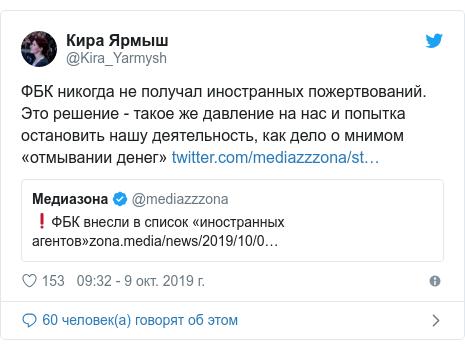 Twitter пост, автор: @Kira_Yarmysh: ФБК никогда не получал иностранных пожертвований. Это решение - такое же давление на нас и попытка остановить нашу деятельность, как дело о мнимом «отмывании денег»