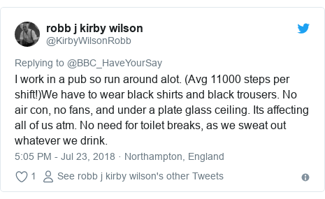 Twitter post by @KirbyWilsonRobb: I work in a pub so run around alot. (Avg 11000 steps per shift!)We have to wear black shirts and black trousers. No air con, no fans, and under a plate glass ceiling. Its affecting all of us atm. No need for toilet breaks, as we sweat out whatever we drink.