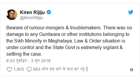 ट्विटर पोस्ट @KirenRijiju: Beware of rumour-mongers & troublemakers. There was no damage to any Gurdwara or other institutions belonging to the Sikh Minority in Meghalaya. Law & Order situation is under control and the State Govt is extremely vigilant & settling the case.